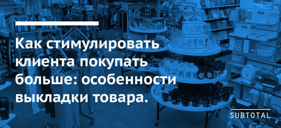 №2 — Как стимулировать клиента покупать больше: особенности выкладки товара.